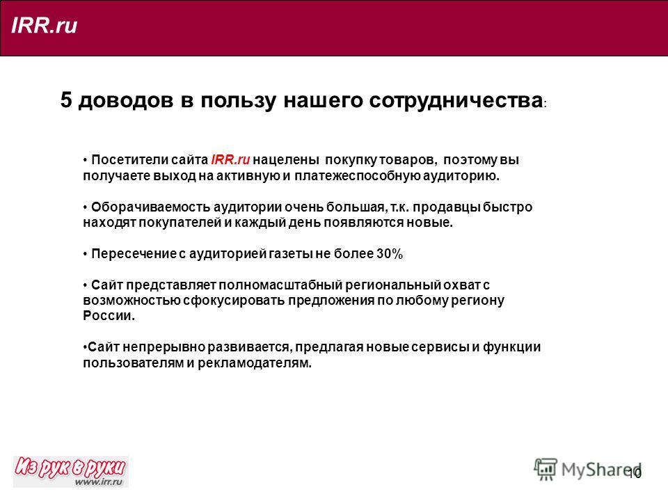 10 IRR.ru 5 доводов в пользу нашего сотрудничества : Посетители сайта IRR.ru нацелены покупку товаров, поэтому вы получаете выход на активную и платежеспособную аудиторию. Оборачиваемость аудитории очень большая, т.к. продавцы быстро находят покупате
