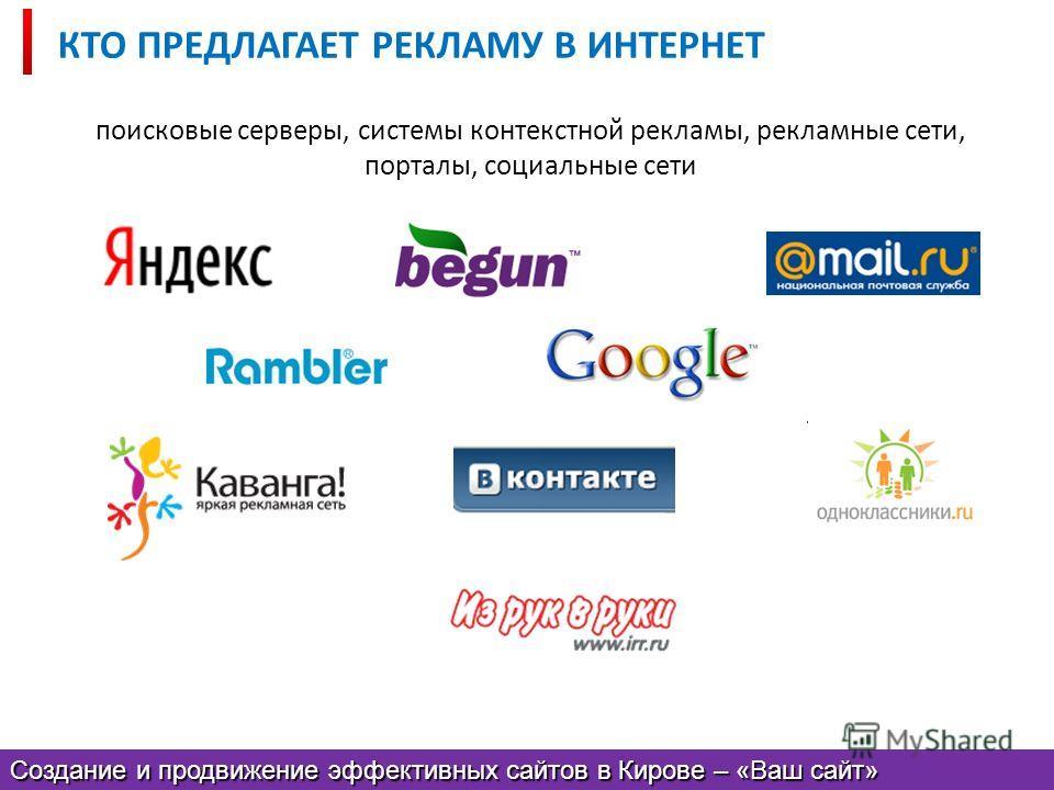 КТО ПРЕДЛАГАЕТ РЕКЛАМУ В ИНТЕРНЕТ поисковые серверы, системы контекстной рекламы, рекламные сети, порталы, социальные сети Создание и продвижение эффективных сайтов в Кирове – «Ваш сайт»