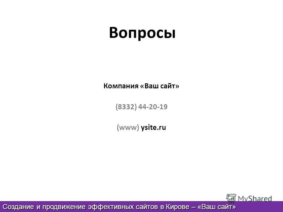 Вопросы Компания «Ваш сайт» (8332) 44-20-19 (www) ysite.ru Создание и продвижение эффективных сайтов в Кирове – «Ваш сайт»