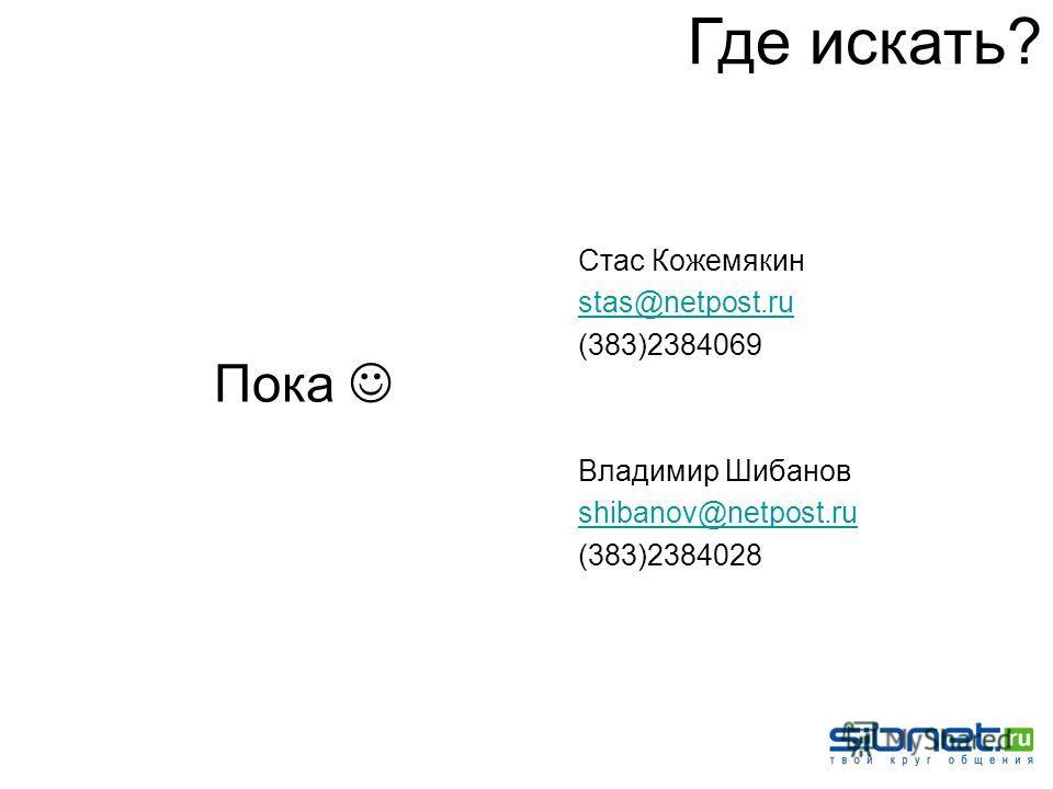 Стас Кожемякин stas@netpost.ru (383)2384069 Владимир Шибанов shibanov@netpost.ru (383)2384028 Где искать? Пока