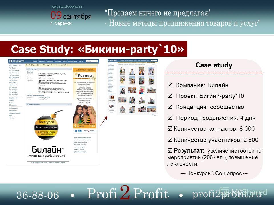 Case Study: «Бикини-party`10» 36-88-06 profi2profit.ru Profi Profit 2 Case study Компания: Билайн Проект: Бикини-party`10 Концепция: сообщество Период продвижения: 4 дня Количество контактов: 8 000 Количество участников: 2 500 Результат: увеличение г
