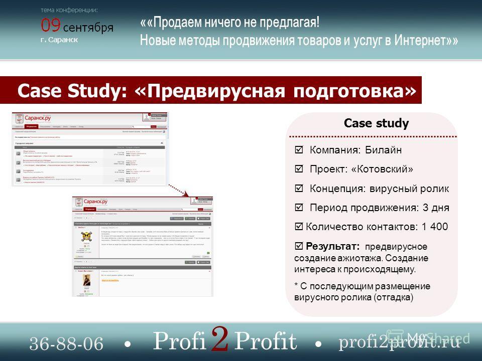 Case Study: «Предвирусная подготовка» 36-88-06 profi2profit.ru Profi Profit 2 Case study Компания: Билайн Проект: «Котовский» Концепция: вирусный ролик Период продвижения: 3 дня Количество контактов: 1 400 Результат: предвирусное создание ажиотажа. С