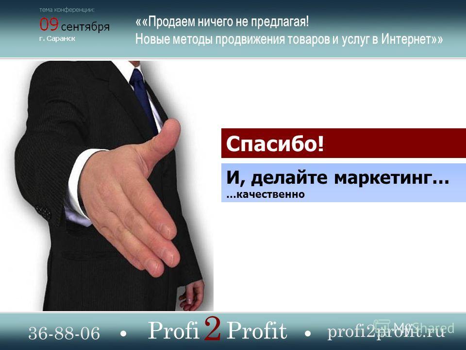 Спасибо! И, делайте маркетинг… …качественно 36-88-06 profi2profit.ru Profi Profit 2