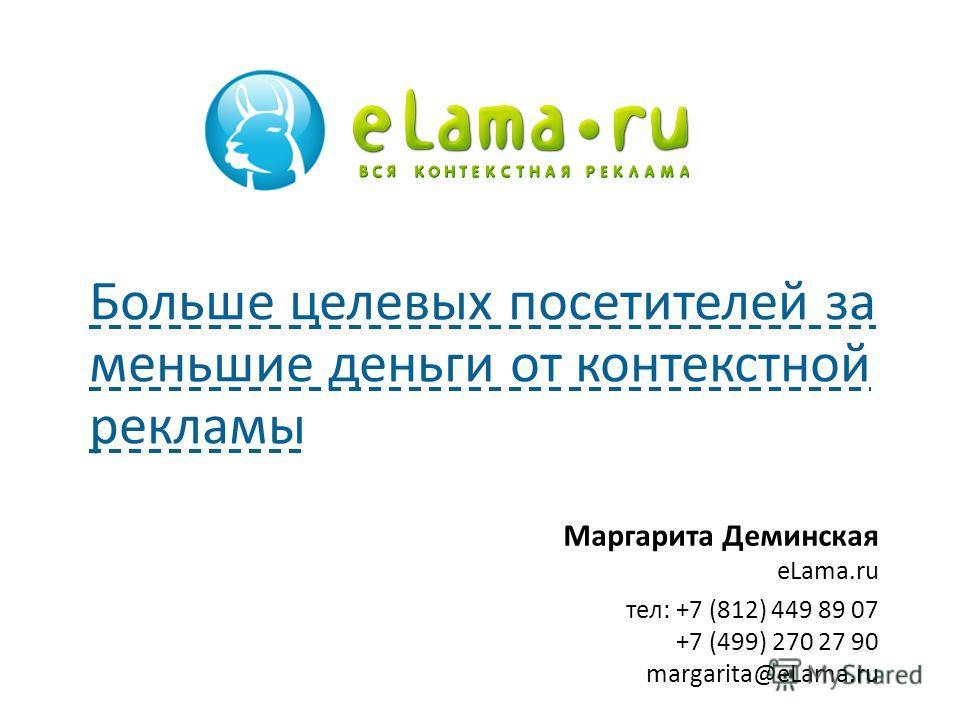 Маргарита Деминская eLama.ru тел: +7 (812) 449 89 07 +7 (499) 270 27 90 margarita@eLama.ru Больше целевых посетителей за меньшие деньги от контекстной рекламы