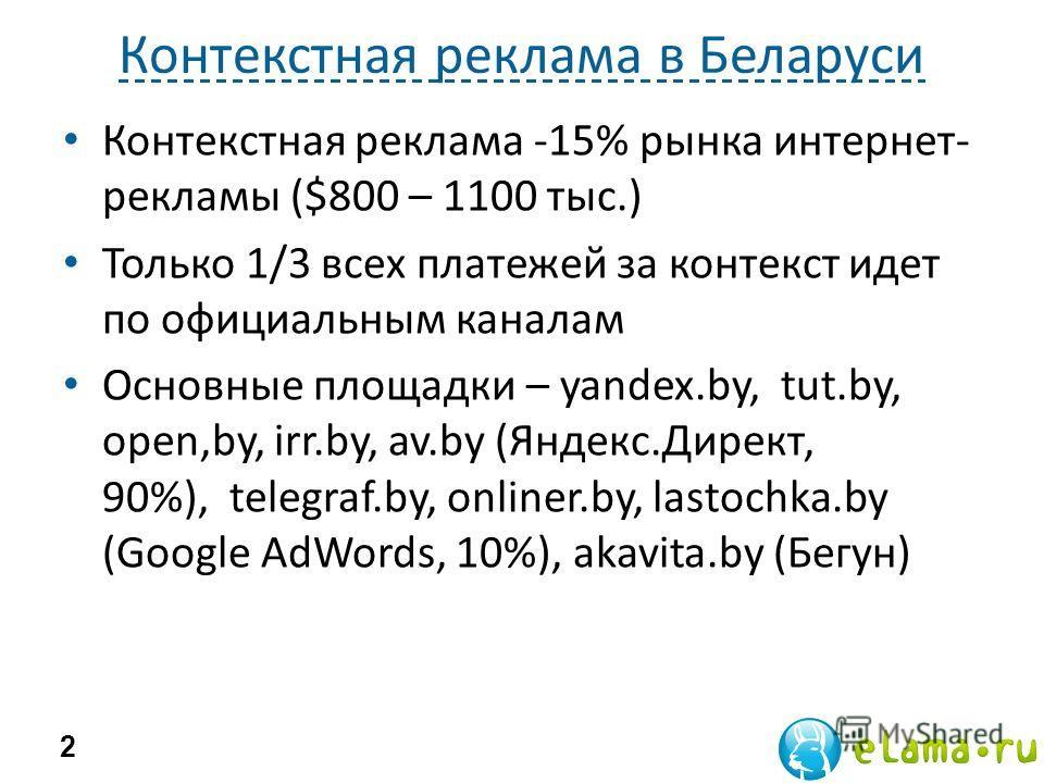 Контекстная реклама в Беларуси 2 Контекстная реклама -15% рынка интернет- рекламы ($800 – 1100 тыс.) Только 1/3 всех платежей за контекст идет по официальным каналам Основные площадки – yandex.by, tut.by, open,by, irr.by, av.by (Яндекс.Директ, 90%),