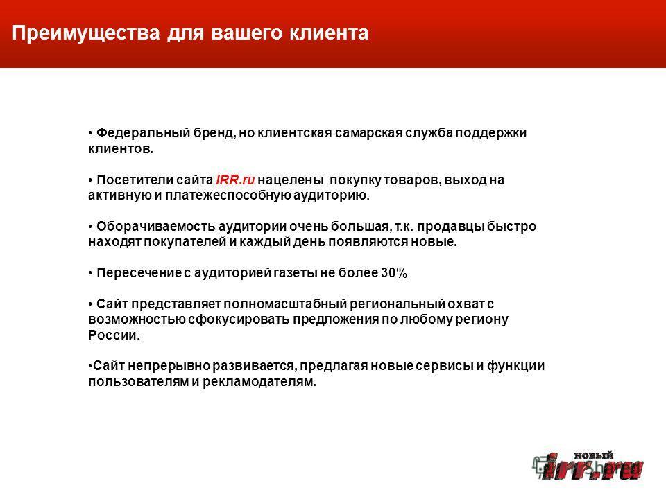 Федеральный бренд, но клиентская самарская служба поддержки клиентов. Посетители сайта IRR.ru нацелены покупку товаров, выход на активную и платежеспособную аудиторию. Оборачиваемость аудитории очень большая, т.к. продавцы быстро находят покупателей