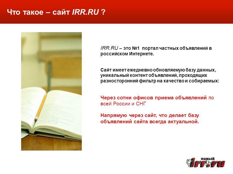 Что такое – сайт IRR.RU ? IRR.RU – это 1 портал частных объявлений в российском Интернете. Сайт имеет ежедневно обновляемую базу данных, уникальный контент объявлений, проходящих разносторонний фильтр на качество и собираемых: Через сотни офисов прие