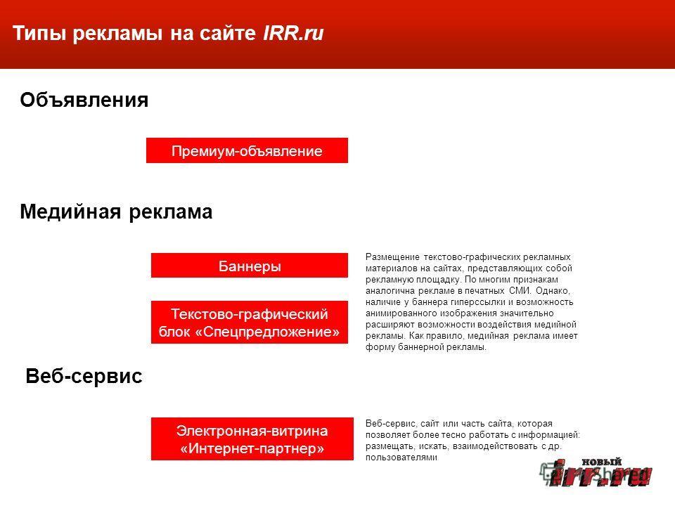 Типы рекламы на сайте IRR.ru Медийная реклама Объявления Веб-сервис Премиум-объявление Баннеры Электронная-витрина «Интернет-партнер» Текстово-графический блок «Спецпредложение» Размещение текстово-графических рекламных материалов на сайтах, представ