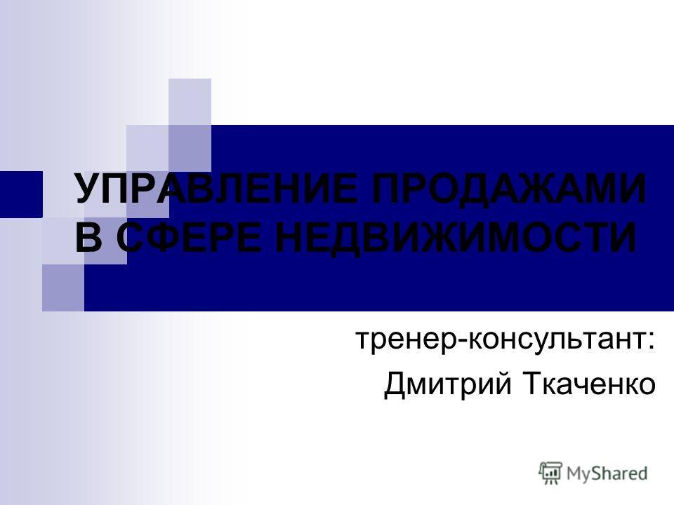 УПРАВЛЕНИЕ ПРОДАЖАМИ В СФЕРЕ НЕДВИЖИМОСТИ тренер-консультант: Дмитрий Ткаченко