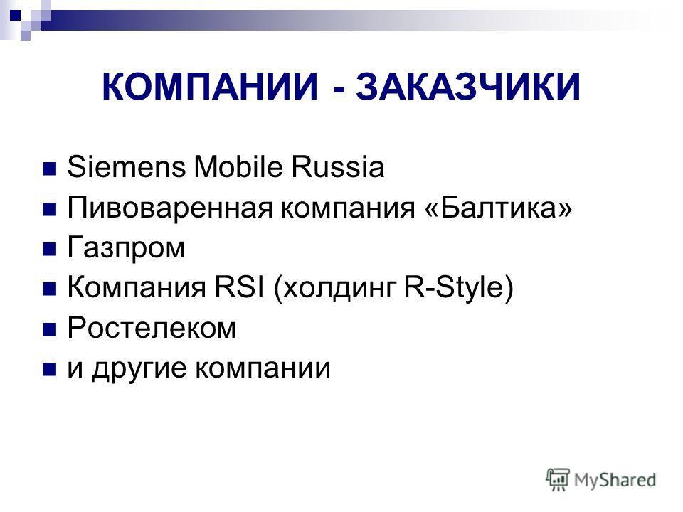 КОМПАНИИ - ЗАКАЗЧИКИ Siemens Mobile Russia Пивоваренная компания «Балтика» Газпром Компания RSI (холдинг R-Style) Ростелеком и другие компании