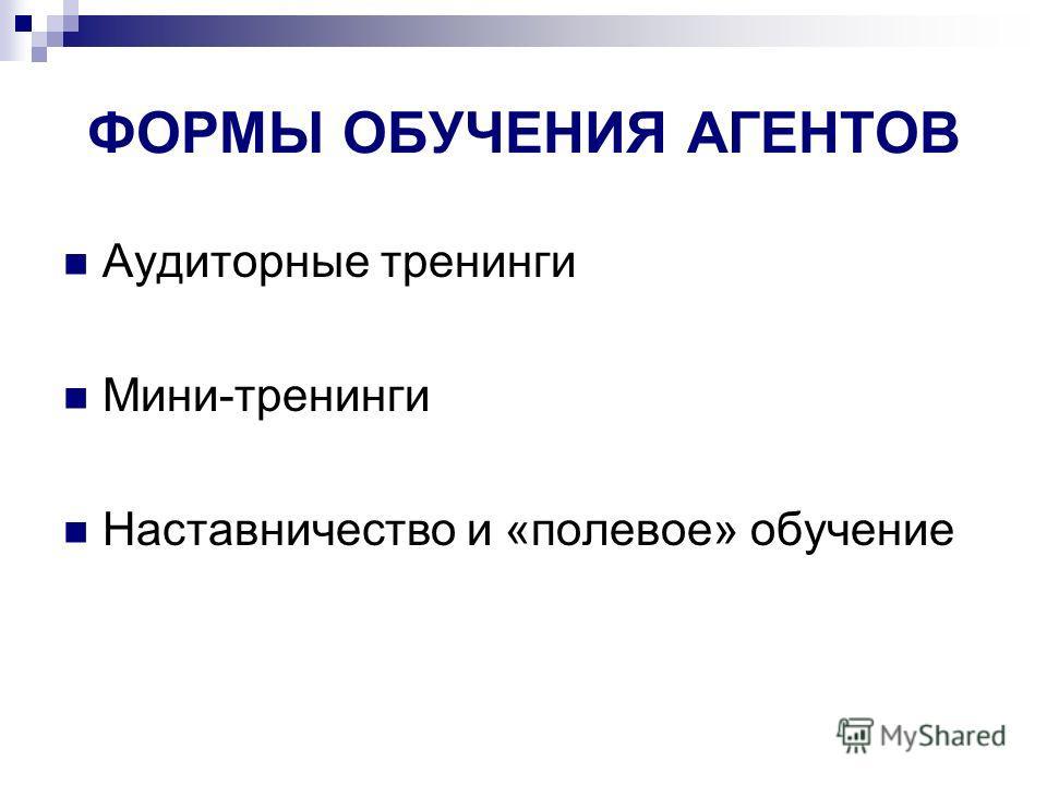 ФОРМЫ ОБУЧЕНИЯ АГЕНТОВ Аудиторные тренинги Мини-тренинги Наставничество и «полевое» обучение