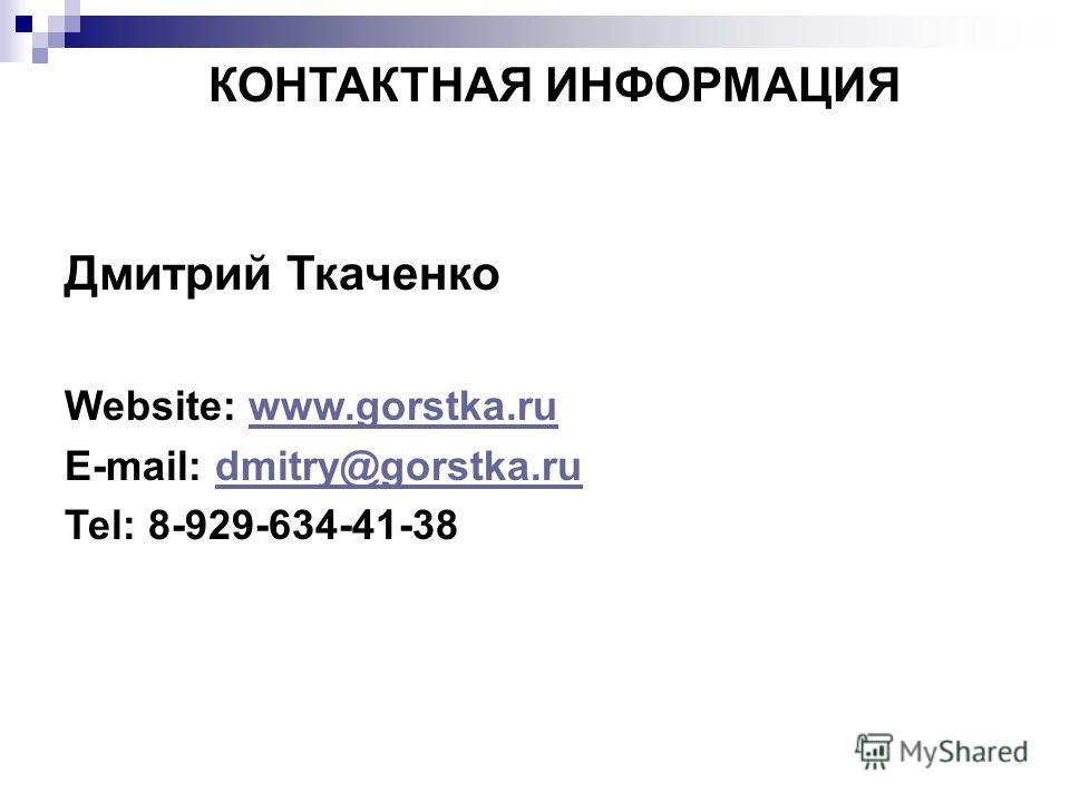 КОНТАКТНАЯ ИНФОРМАЦИЯ Дмитрий Ткаченко Website: www.gorstka.ruwww.gorstka.ru E-mail: dmitry@gorstka.rudmitry@gorstka.ru Теl: 8-929-634-41-38