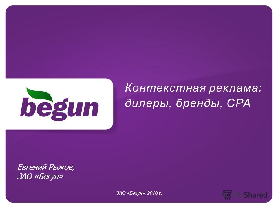 Контекстная реклама: дилеры, бренды, CPA ЗАО «Бегун», 2010 г. Евгений Рыжов, ЗАО «Бегун»