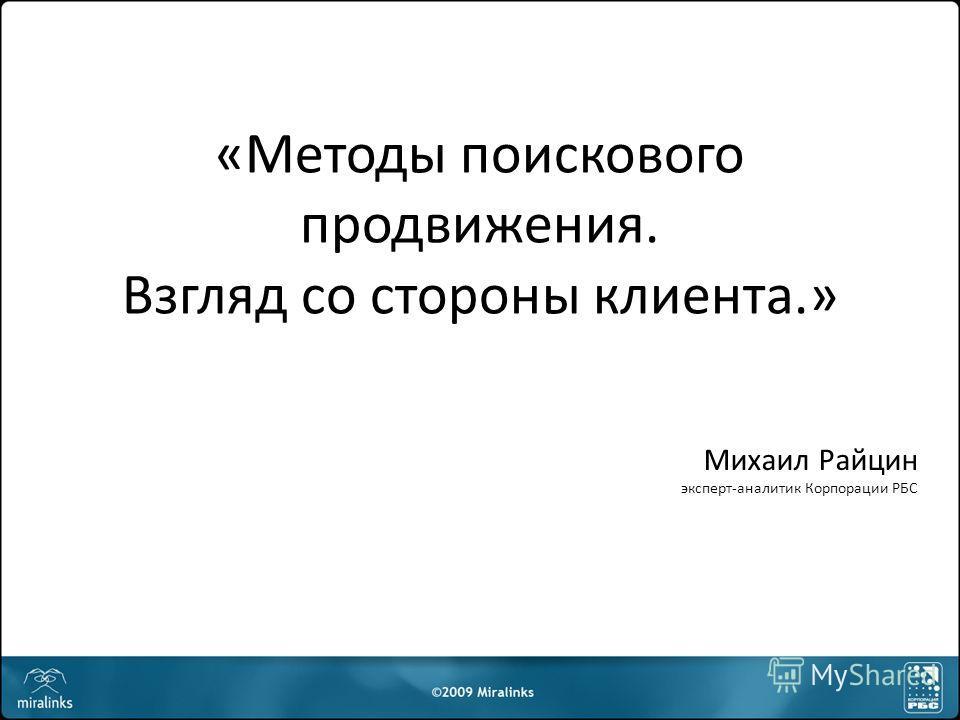 «Методы поискового продвижения. Взгляд со стороны клиента.» Михаил Райцин эксперт-аналитик Корпорации РБС