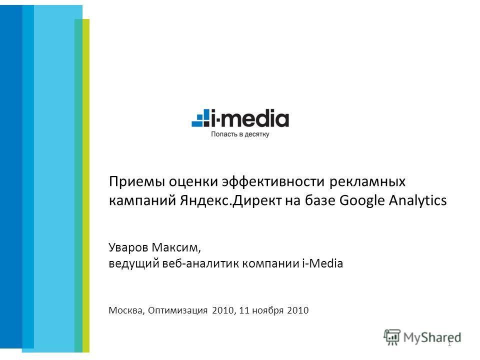 Приемы оценки эффективности рекламных кампаний Яндекс.Директ на базе Google Analytics 1 Уваров Максим, ведущий веб-аналитик компании i-Media Москва, Оптимизация 2010, 11 ноября 2010