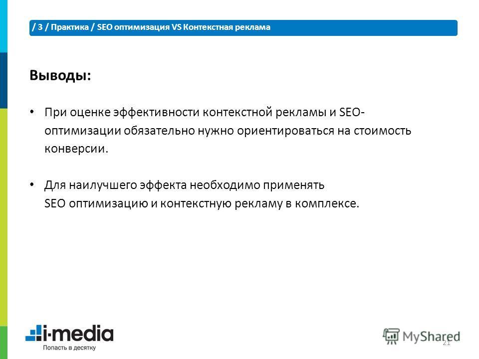 / 3 / Практика / SEO оптимизация VS Контекстная реклама 21 При оценке эффективности контекстной рекламы и SEO- оптимизации обязательно нужно ориентироваться на стоимость конверсии. Для наилучшего эффекта необходимо применять SEO оптимизацию и контекс