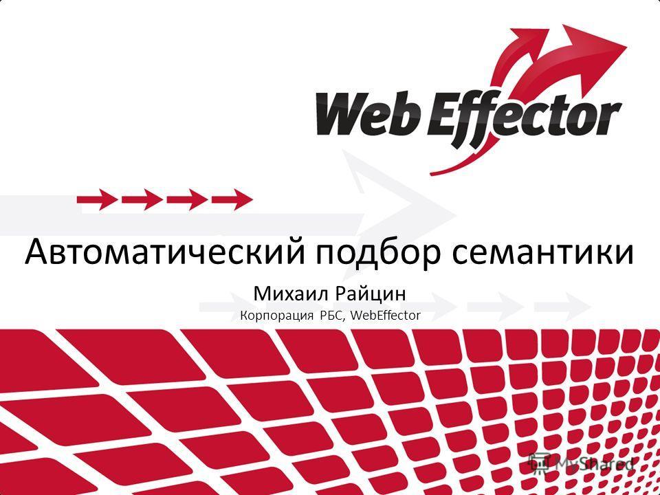 Автоматический подбор семантики Михаил Райцин Корпорация РБС, WebEffector