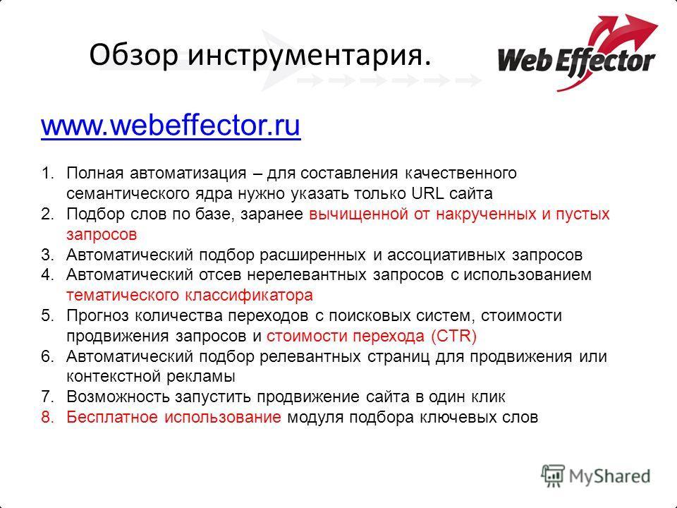 Обзор инструментария. www.webeffector.ru 1.Полная автоматизация – для составления качественного семантического ядра нужно указать только URL сайта 2.Подбор слов по базе, заранее вычищенной от накрученных и пустых запросов 3.Автоматический подбор расш