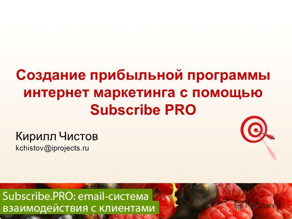 SUBSCRIBE.RU Создание прибыльной программы интернет маркетинга с помощью Subscribe PRO Кирилл Чистов kchistov@iprojects.ru