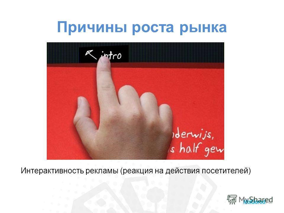 Причины роста рынка Интерактивность рекламы (реакция на действия посетителей)