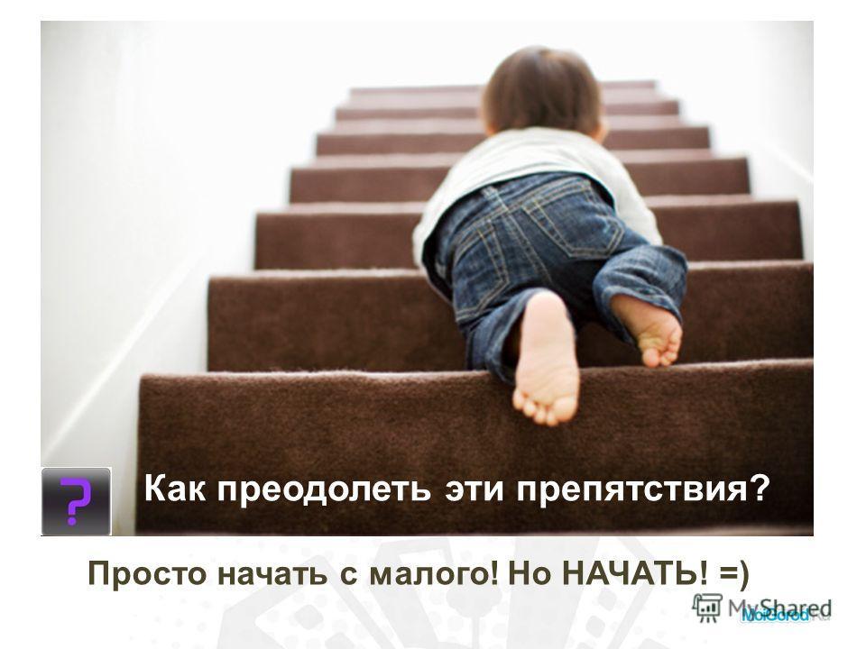 Как преодолеть эти препятствия? Просто начать с малого! Но НАЧАТЬ! =)