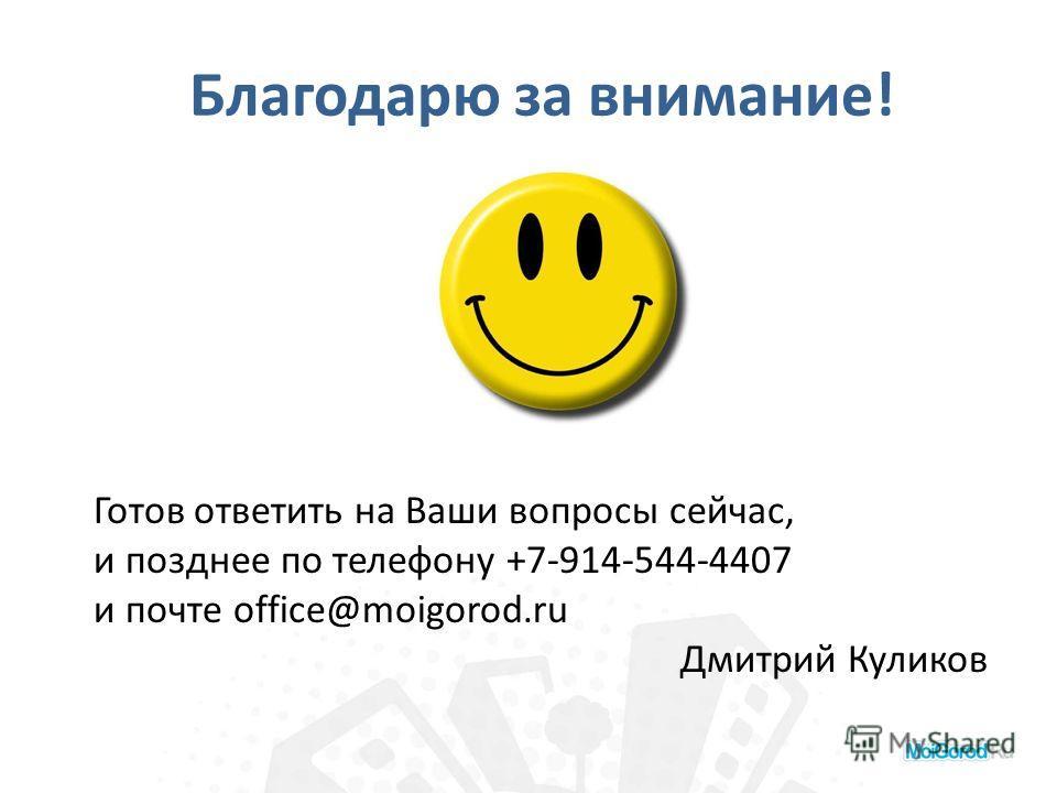 Благодарю за внимание! Готов ответить на Ваши вопросы сейчас, и позднее по телефону +7-914-544-4407 и почте office@moigorod.ru Дмитрий Куликов