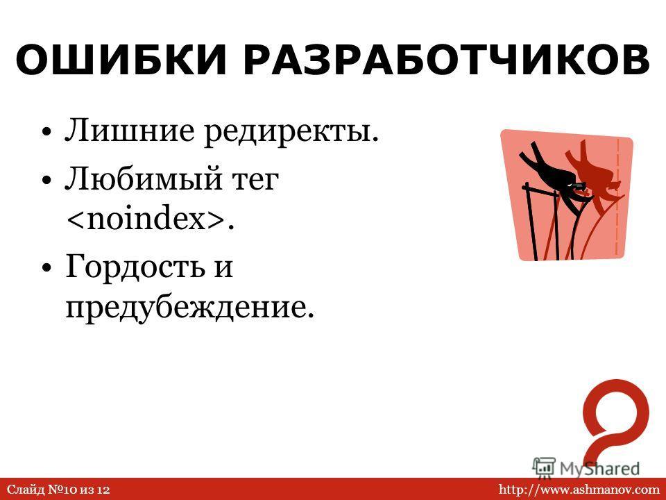 http://www.ashmanov.comСлайд 10 из 12 ОШИБКИ РАЗРАБОТЧИКОВ Лишние редиректы. Любимый тег. Гордость и предубеждение.