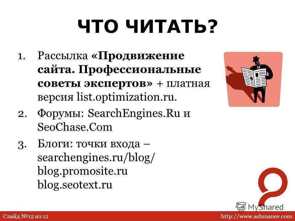 http://www.ashmanov.comСлайд 12 из 12 ЧТО ЧИТАТЬ? 1.Рассылка «Продвижение сайта. Профессиональные советы экспертов» + платная версия list.optimization.ru. 2.Форумы: SearchEngines.Ru и SeoChase.Com 3.Блоги: точки входа – searchengines.ru/blog/ blog.pr