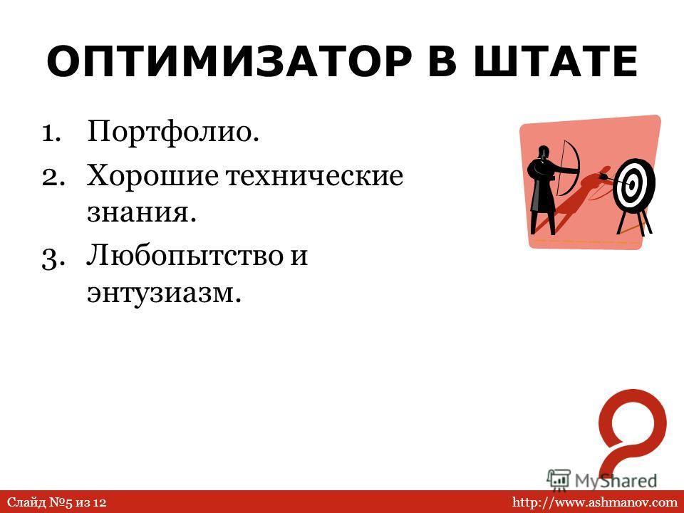 http://www.ashmanov.comСлайд 5 из 12 ОПТИМИЗАТОР В ШТАТЕ 1.Портфолио. 2.Хорошие технические знания. 3.Любопытство и энтузиазм.