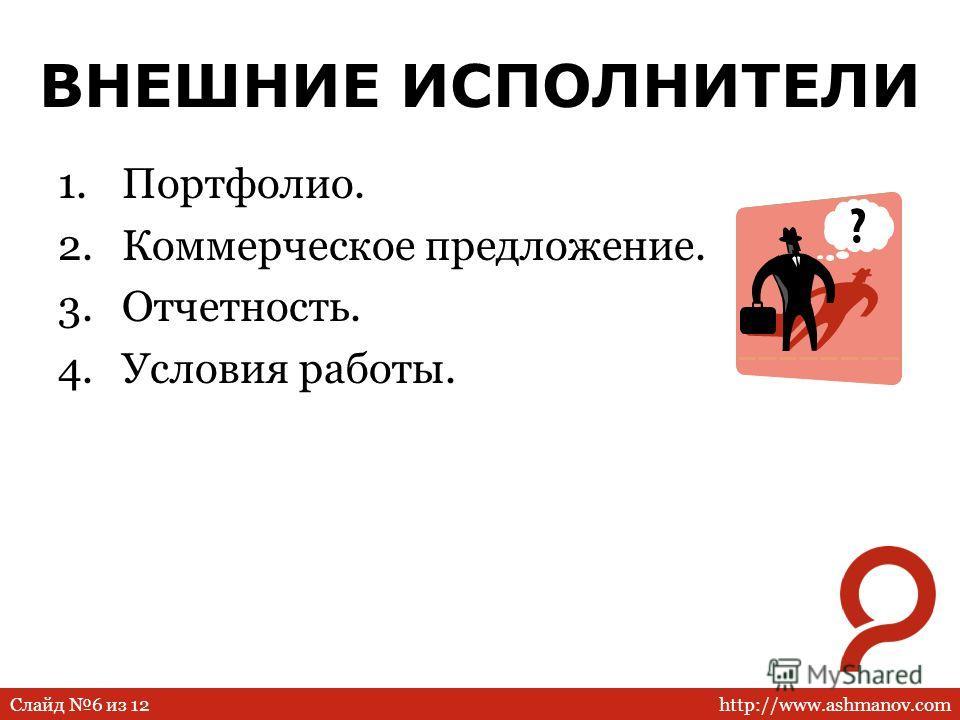 http://www.ashmanov.comСлайд 6 из 12 ВНЕШНИЕ ИСПОЛНИТЕЛИ 1.Портфолио. 2.Коммерческое предложение. 3.Отчетность. 4.Условия работы.