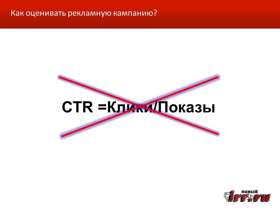 CTR =Клики/Показы Как оценивать рекламную кампанию?