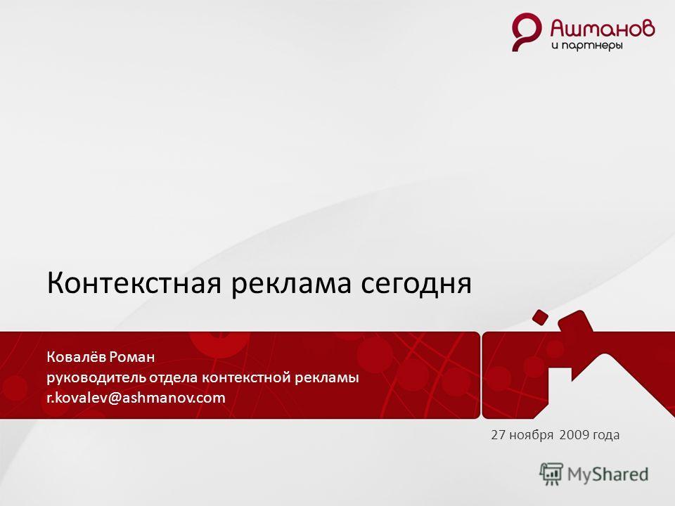 Контекстная реклама сегодня Ковалёв Роман руководитель отдела контекстной рекламы r.kovalev@ashmanov.com 27 ноября 2009 года