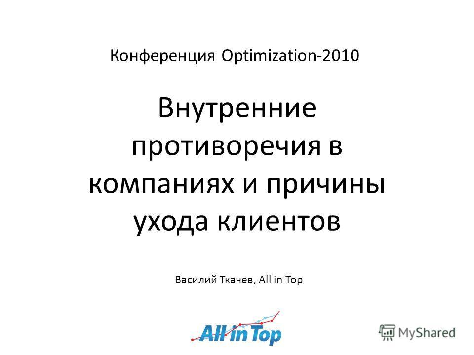 Конференция Optimization-2010 Внутренние противоречия в компаниях и причины ухода клиентов Василий Ткачев, All in Top