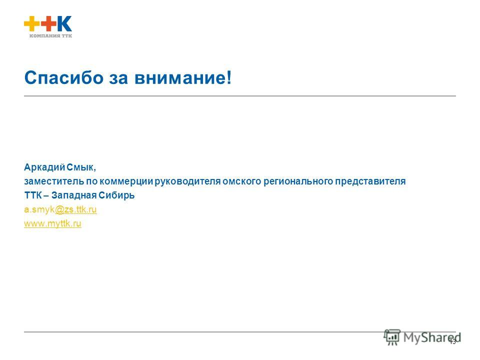 13 Спасибо за внимание! Аркадий Смык, заместитель по коммерции руководителя омского регионального представителя ТТК – Западная Сибирь a.smyk@zs.ttk.ru@zs.ttk.ru www.myttk.ru