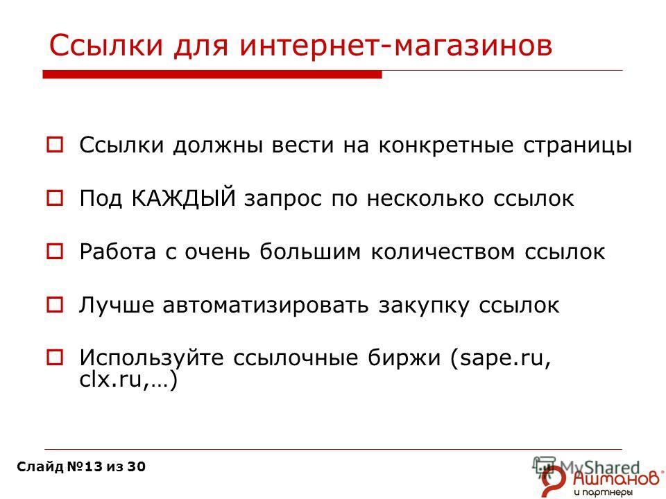 Ссылки для интернет-магазинов Ссылки должны вести на конкретные страницы Под КАЖДЫЙ запрос по несколько ссылок Работа с очень большим количеством ссылок Лучше автоматизировать закупку ссылок Используйте ссылочные биржи (sape.ru, clx.ru,…) Слайд 13 из
