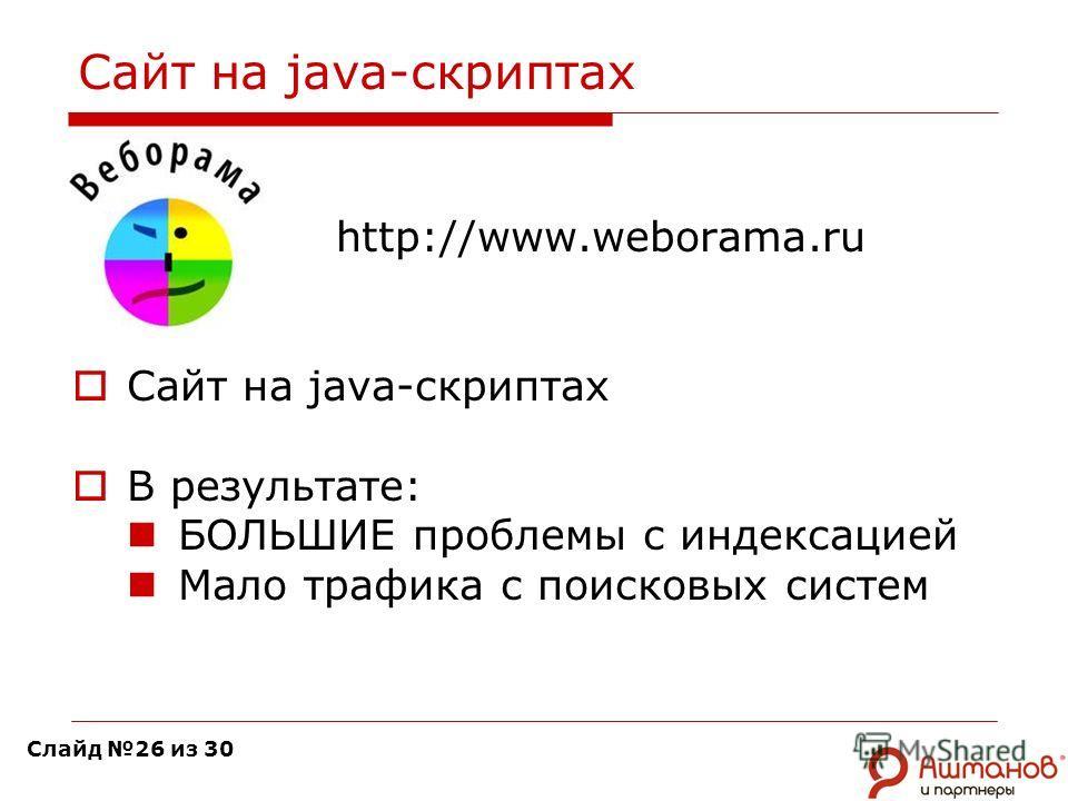 Сайт на java-скриптах http://www.weborama.ru Сайт на java-скриптах В результате: БОЛЬШИЕ проблемы с индексацией Мало трафика с поисковых систем Слайд 26 из 30