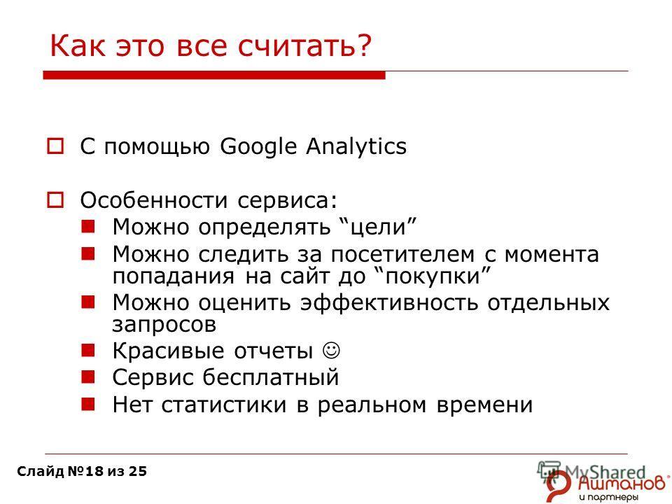 Как это все считать? С помощью Google Analytics Особенности сервиса: Можно определять цели Можно следить за посетителем с момента попадания на сайт до покупки Можно оценить эффективность отдельных запросов Красивые отчеты Сервис бесплатный Нет статис