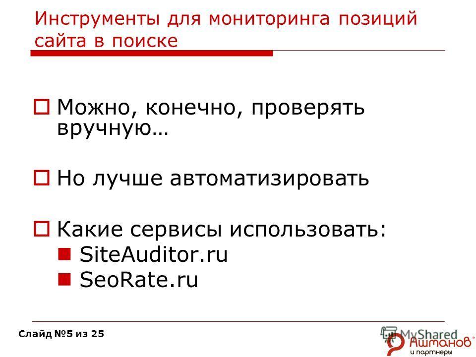 Инструменты для мониторинга позиций сайта в поиске Можно, конечно, проверять вручную… Но лучше автоматизировать Какие сервисы использовать: SiteAuditor.ru SeoRate.ru Слайд 5 из 25