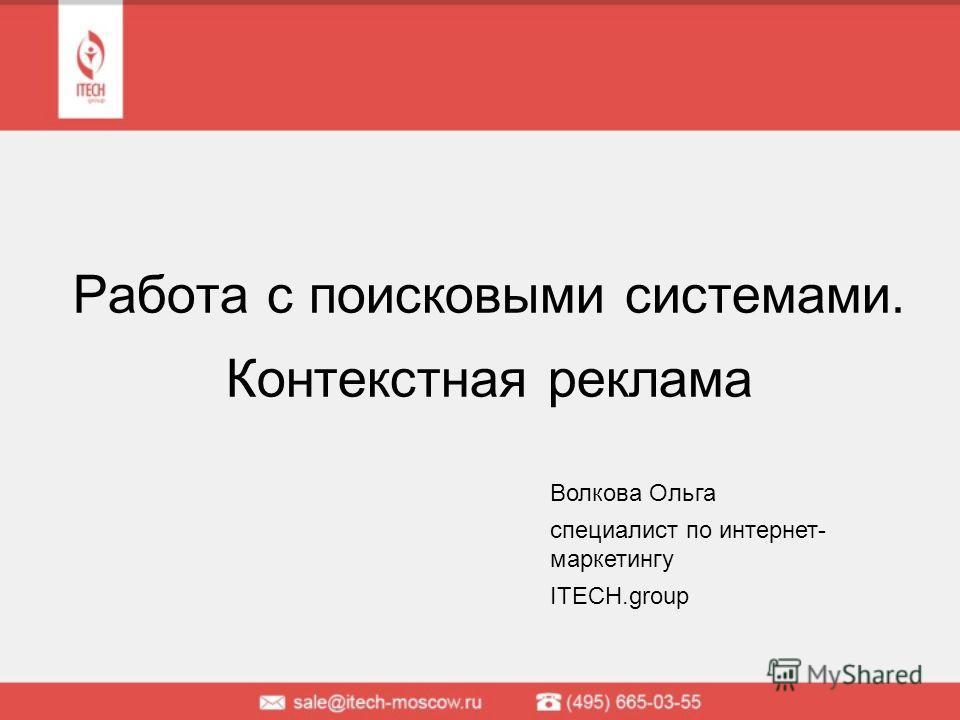 Работа с поисковыми системами. Контекстная реклама Волкова Ольга специалист по интернет- маркетингу ITECH.group