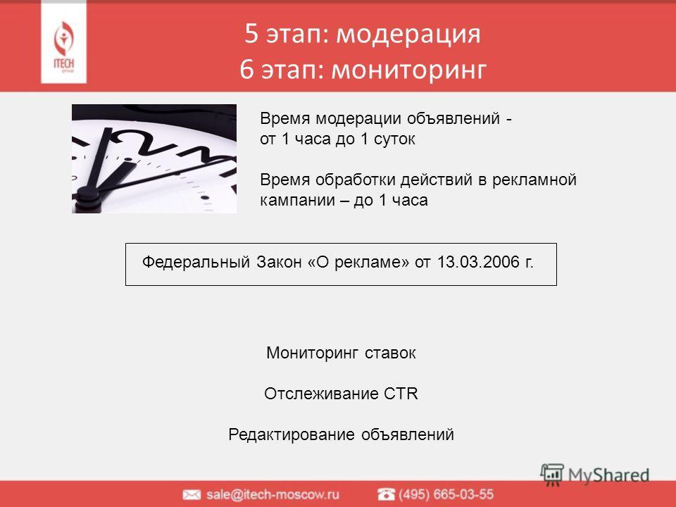 5 этап: модерация 6 этап: мониторинг Федеральный Закон «О рекламе» от 13.03.2006 г. Время модерации объявлений - от 1 часа до 1 суток Время обработки действий в рекламной кампании – до 1 часа Мониторинг ставок Отслеживание CTR Редактирование объявлен