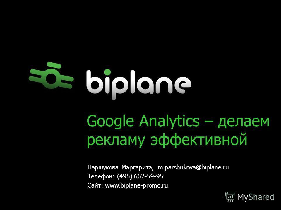 Google Analytics – делаем рекламу эффективной Паршукова Маргарита, m.parshukova@biplane.ru Телефон: (495) 662-59-95 Сайт: www.biplane-promo.ru