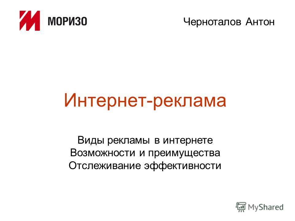 Интернет-реклама Виды рекламы в интернете Возможности и преимущества Отслеживание эффективности Черноталов Антон