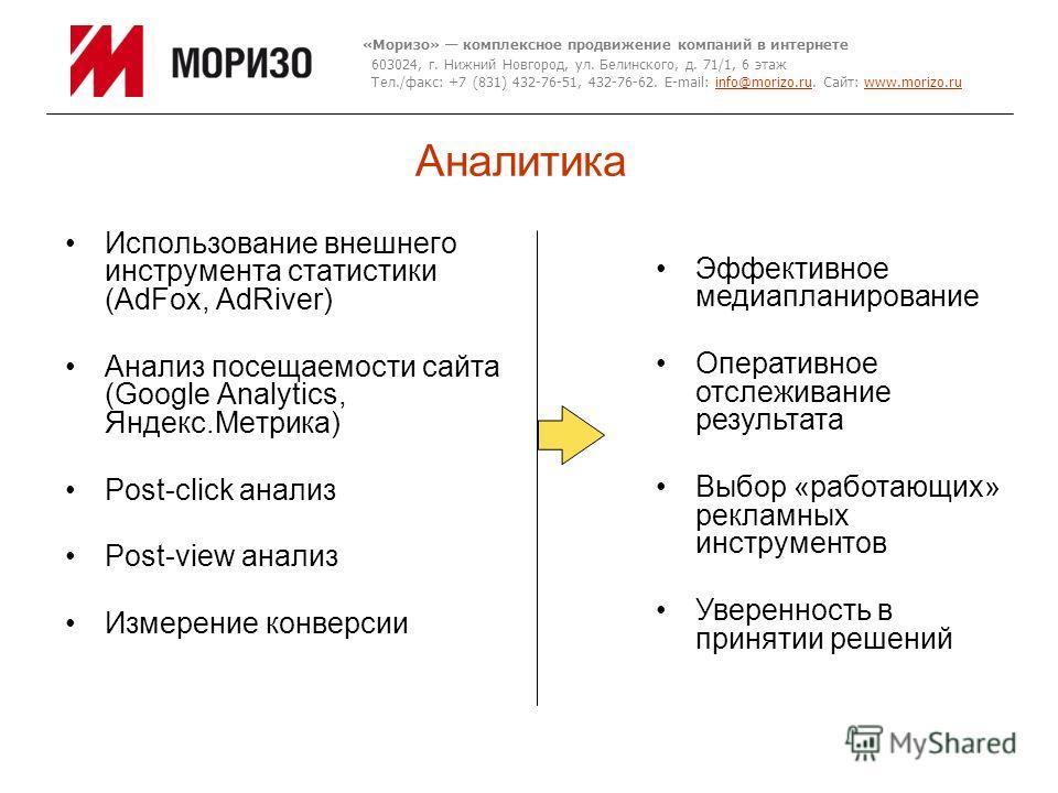 Аналитика Использование внешнего инструмента статистики (AdFox, AdRiver) Анализ посещаемости сайта (Google Analytics, Яндекс.Метрика) Post-click анализ Post-view анализ Измерение конверсии «Моризо» комплексное продвижение компаний в интернете 603024,