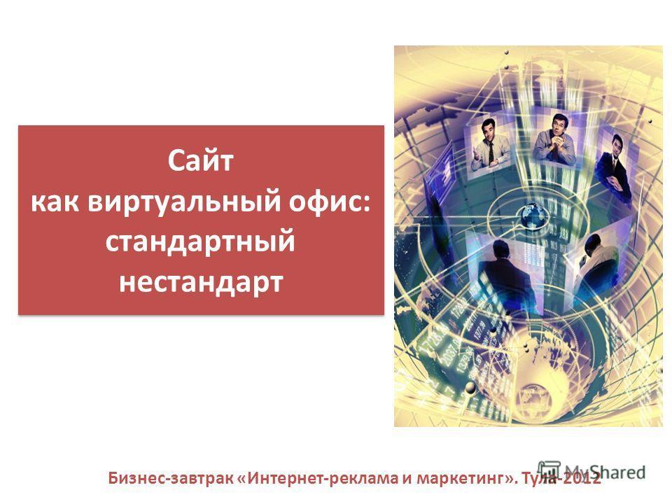 Сайт как виртуальный офис: стандартный нестандарт Бизнес-завтрак «Интернет-реклама и маркетинг». Тула-2012