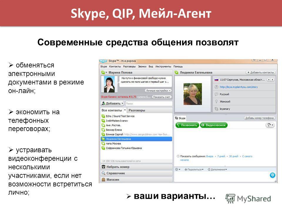 Skype, QIP, Мейл-Агент Современные средства общения позволят обменяться электронными документами в режиме он-лайн; экономить на телефонных переговорах; устраивать видеоконференции с несколькими участниками, если нет возможности встретиться лично; ваш