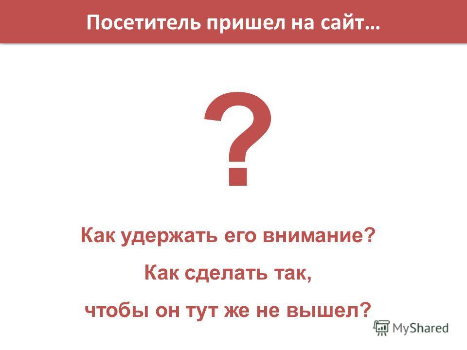 Посетитель пришел на сайт… Как удержать его внимание? Как сделать так, чтобы он тут же не вышел? ?