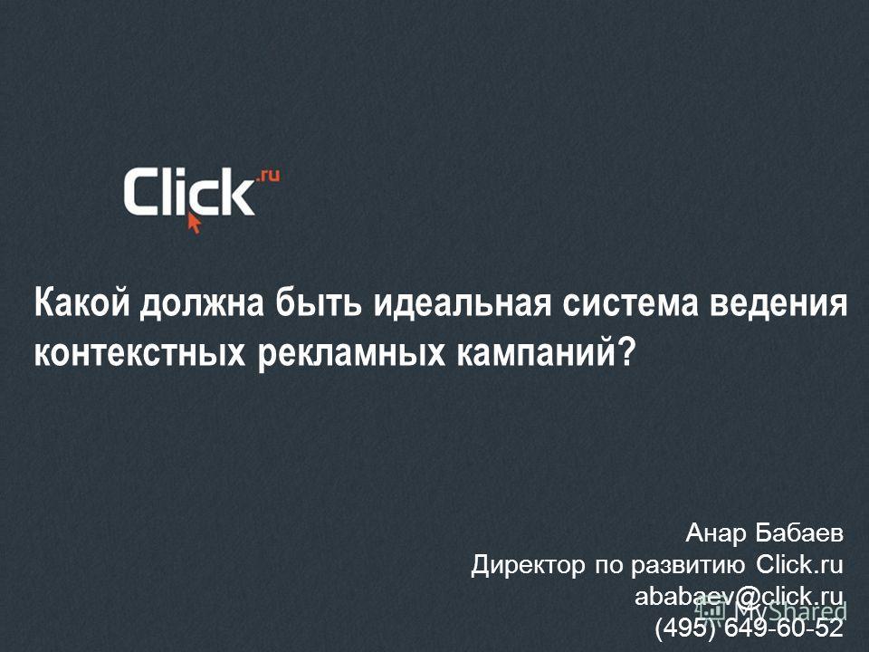 Какой должна быть идеальная система ведения контекстных рекламных кампаний? Анар Бабаев Директор по развитию Click.ru ababaev@click.ru (495) 649-60-52
