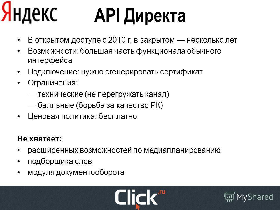 API Директа В открытом доступе с 2010 г, в закрытом несколько лет Возможности: большая часть функционала обычного интерфейса Подключение: нужно сгенерировать сертификат Ограничения: технические (не перегружать канал) балльные (борьба за качество РК)