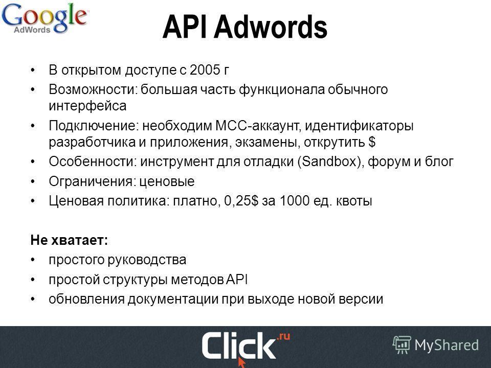 API Adwords В открытом доступе с 2005 г Возможности: большая часть функционала обычного интерфейса Подключение: необходим МСС-аккаунт, идентификаторы разработчика и приложения, экзамены, открутить $ Особенности: инструмент для отладки (Sandbox), фору