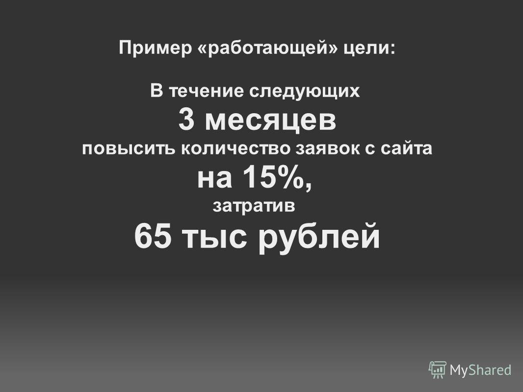 Пример «работающей» цели: В течение следующих 3 месяцев повысить количество заявок с сайта на 15%, затратив 65 тыс рублей
